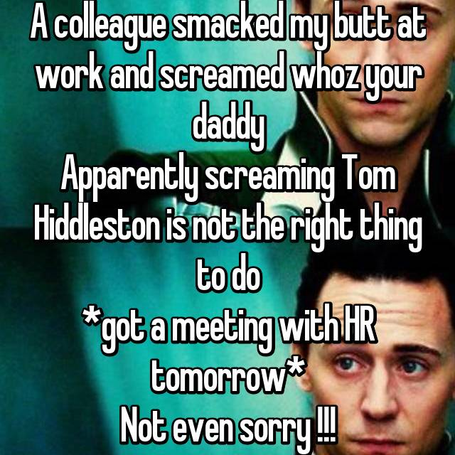 A colleague smacked my butt at work and screamed whoz your daddy Apparently screaming Tom Hiddleston is not the right thing to do *got a meeting with HR tomorrow* Not even sorry !!!