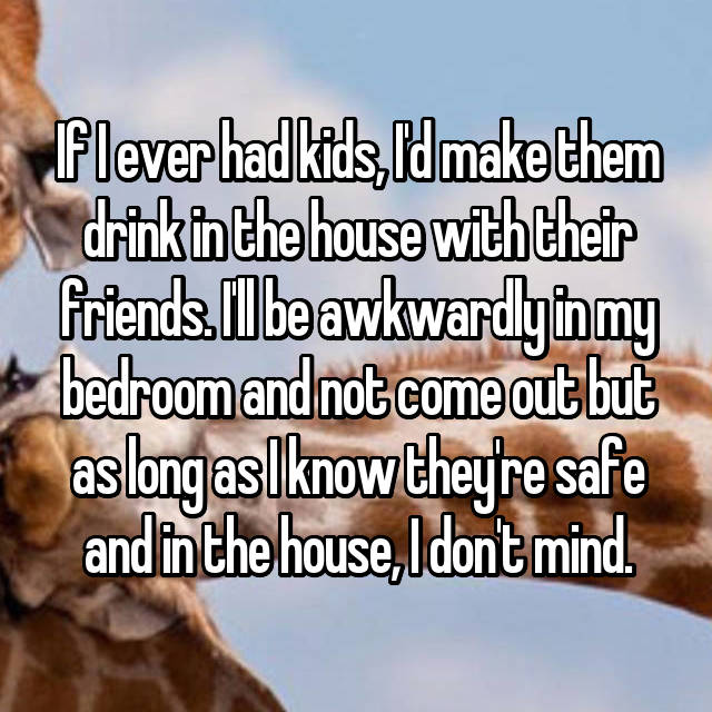 If I ever had kids, I'd make them drink in the house with their friends. I'll be awkwardly in my bedroom and not come out but as long as I know they're safe and in the house, I don't mind.