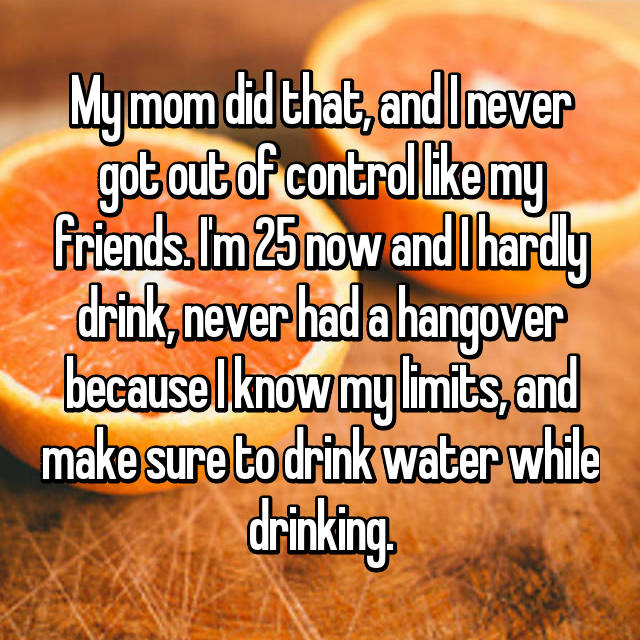 My mom did that, and I never got out of control like my friends. I'm 25 now and I hardly drink, never had a hangover because I know my limits, and make sure to drink water while drinking.