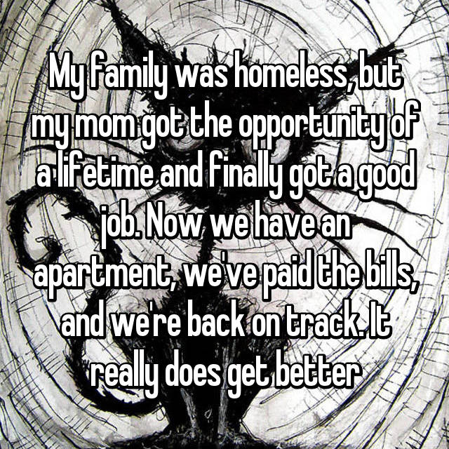 My family was homeless, but my mom got the opportunity of a lifetime and finally got a good job. Now we have an apartment, we've paid the bills, and we're back on track. It really does get better