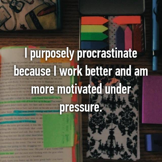 I purposely procrastinate because I work better and am more motivated under pressure.