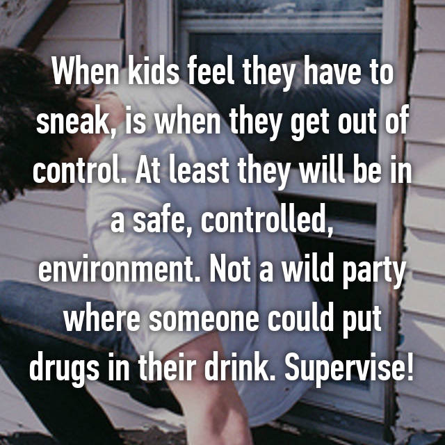 When kids feel they have to sneak, is when they get out of control. At least they will be in a safe, controlled, environment. Not a wild party where someone could put drugs in their drink. Supervise!