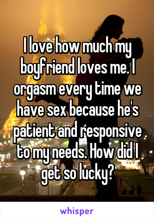I love how much my boyfriend loves me. I orgasm every time we have sex