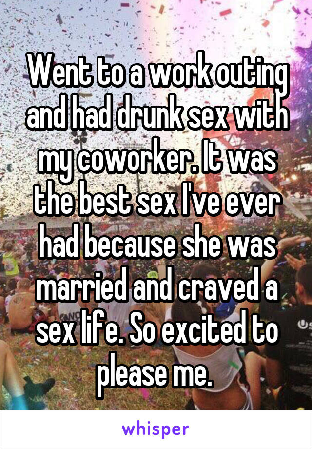 Went to a work outing and had drunk sex with my coworker. It was the best