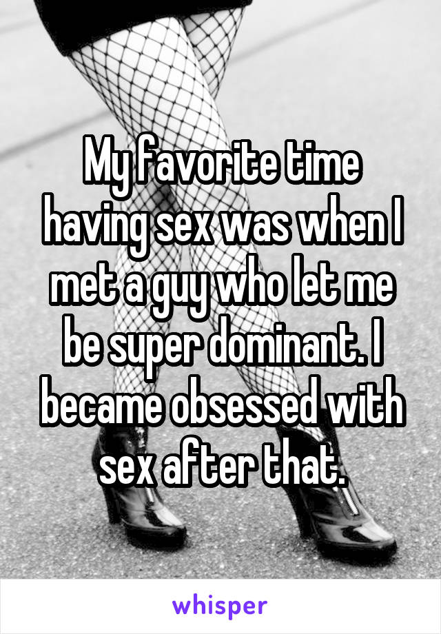 My favorite time having sex was when I met a guy who let me be super