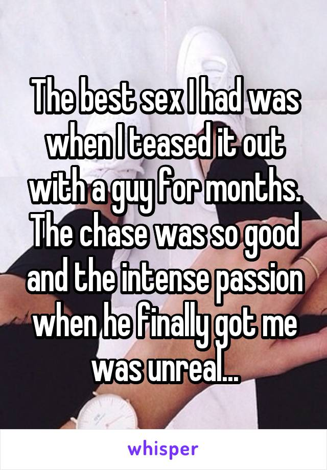 The best sex I had was when I teased it out with a guy for months. The