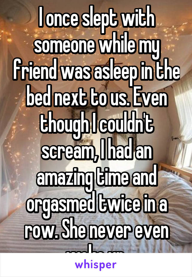 I once slept with someone while my friend was asleep in the bed next to us.