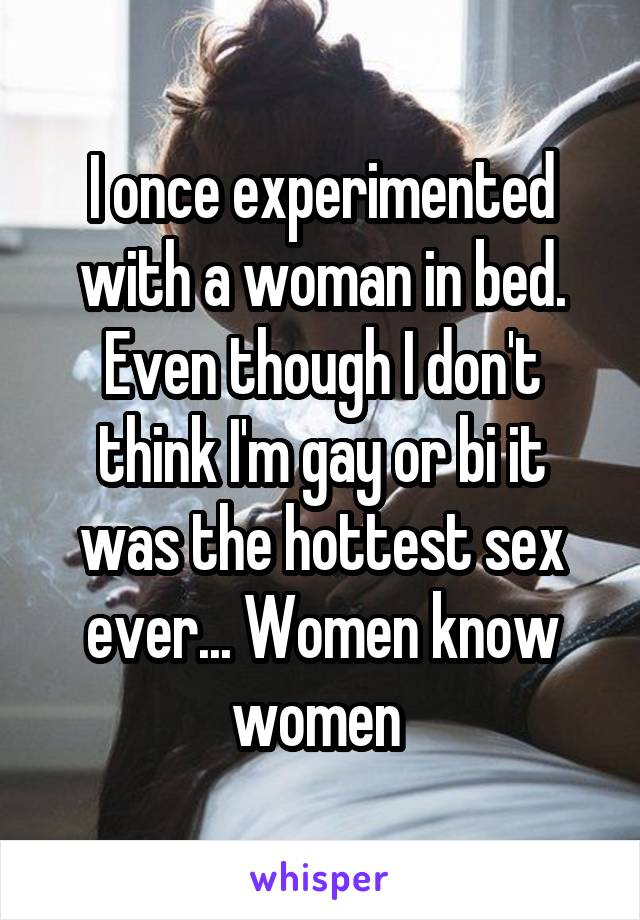 I once experimented with a woman in bed. Even though I don
