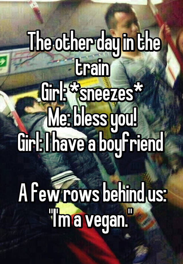 """The other day in the train Girl: *sneezes* Me: bless you! Girl: I have a boyfriend   A few rows behind us: """"I'm a vegan."""""""