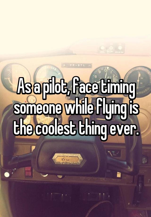As a pilot, face timing someone while flying is the coolest thing ever.