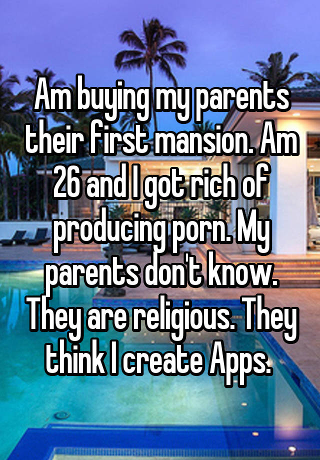 Am buying my parents their first mansion. Am 26 and I got rich of producing porn. My parents don't know. They are religious. They think I create Apps.