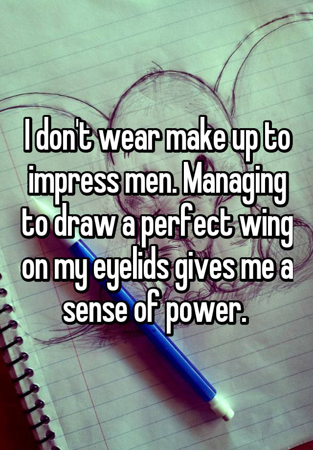 I don't wear make up to impress men. Managing to draw a perfect wing on my eyelids gives me a sense of power.