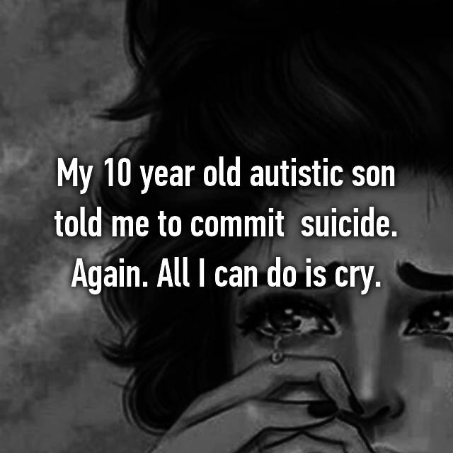 My 10 year old autistic son told me to commit  suicide. Again. All I can do is cry.
