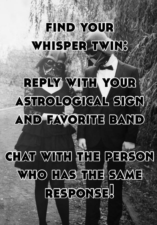 find your  whisper twin:         reply with your astrological sign  and favorite band  chat with the person who has the same response!