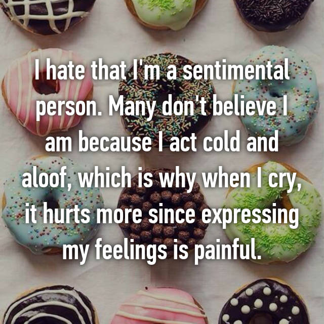 Many don't believe I am because I act cold and aloof, which is why when I cry, it hurts more since expressing my feelings is ...