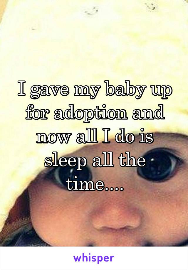 I gave my baby up for adoption and now all I do is sleep all the time....