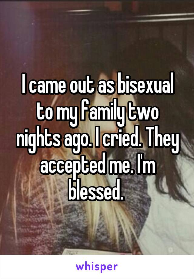 I came out as bisexual to my family two nights ago. I cried. They accepted me. I