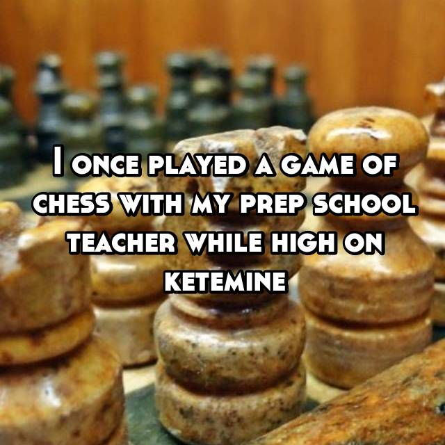 I once played a game of chess with my prep school teacher while high on ketemine