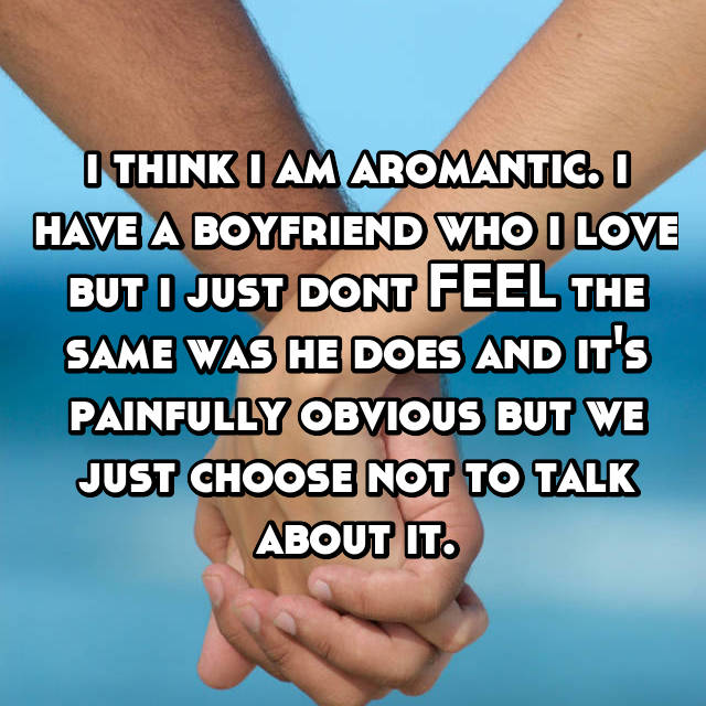 i think i am aromantic. i have a boyfriend who i love but i just dont FEEL the same was he does and it's painfully obvious but we just choose not to talk about it.