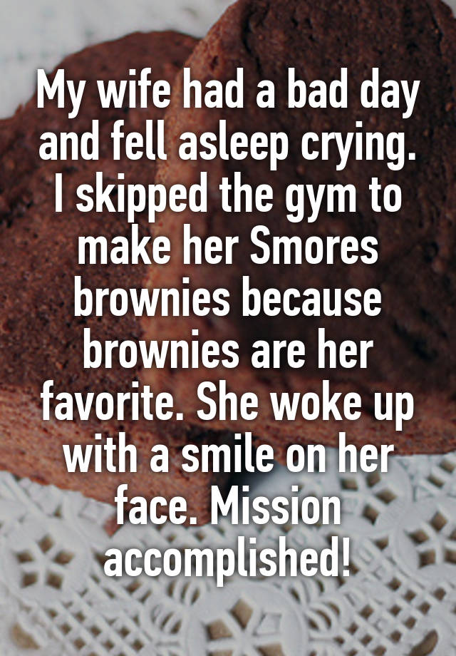 My wife had a bad day and fell asleep crying. I skipped the gym to make her Smores brownies because brownies are her favorite. She woke up with a smile on her face. Mission accomplished!