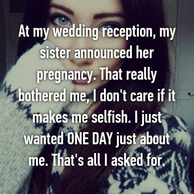 At my wedding reception, my sister announced her pregnancy. That really bothered me, I don't care if it makes me selfish. I just wanted ONE DAY just about me. That's all I asked for.