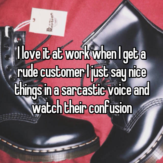 I love it at work when I get a rude customer I just say nice things in a sarcastic voice and watch their confusion