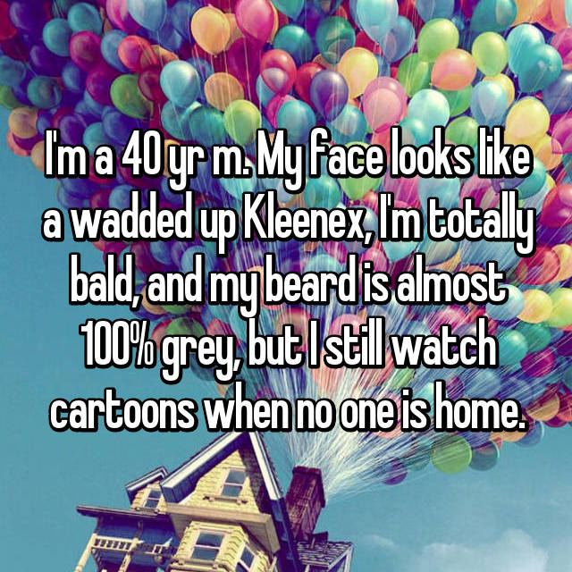 I'm a 40 yr m. My face looks like a wadded up Kleenex, I'm totally bald, and my beard is almost 100% grey, but I still watch cartoons when no one is home.