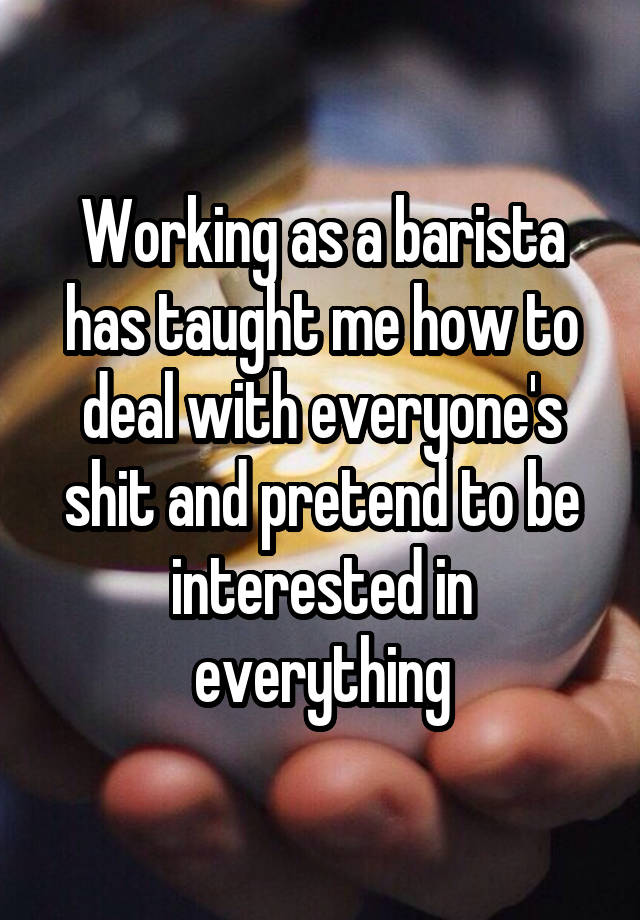 Working as a barista has taught me how to deal with everyone