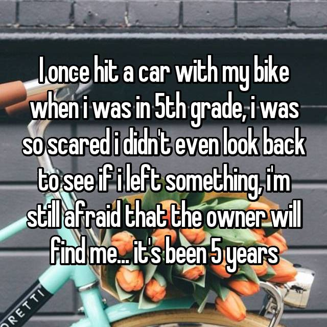 I once hit a car with my bike when i was in 5th grade, i was so scared i didn't even look back to see if i left something, i'm still afraid that the owner will find me... it's been 5 years