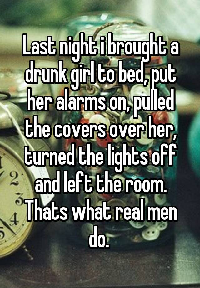 Last night i brought a drunk girl to bed, put her alarms on, pulled the covers over her, turned the lights off and left the room. Thats what real men do.