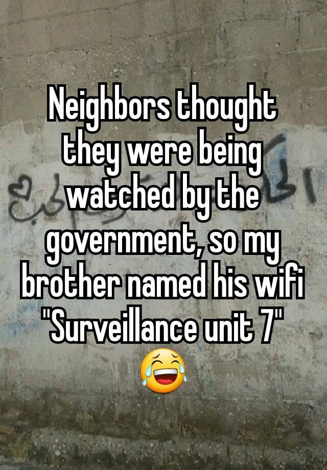 "Neighbors thought they were being watched by the government, so my brother named his wifi ""Surveillance unit 7"" 😂"