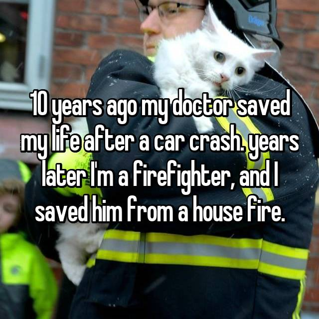 10 years ago my doctor saved my life after a car crash. years later I'm a firefighter, and I saved him from a house fire.