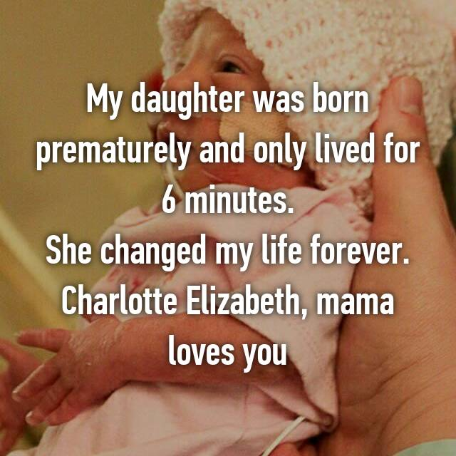 My daughter was born prematurely and only lived for 6 minutes. She changed my life forever. Charlotte Elizabeth, mama loves you