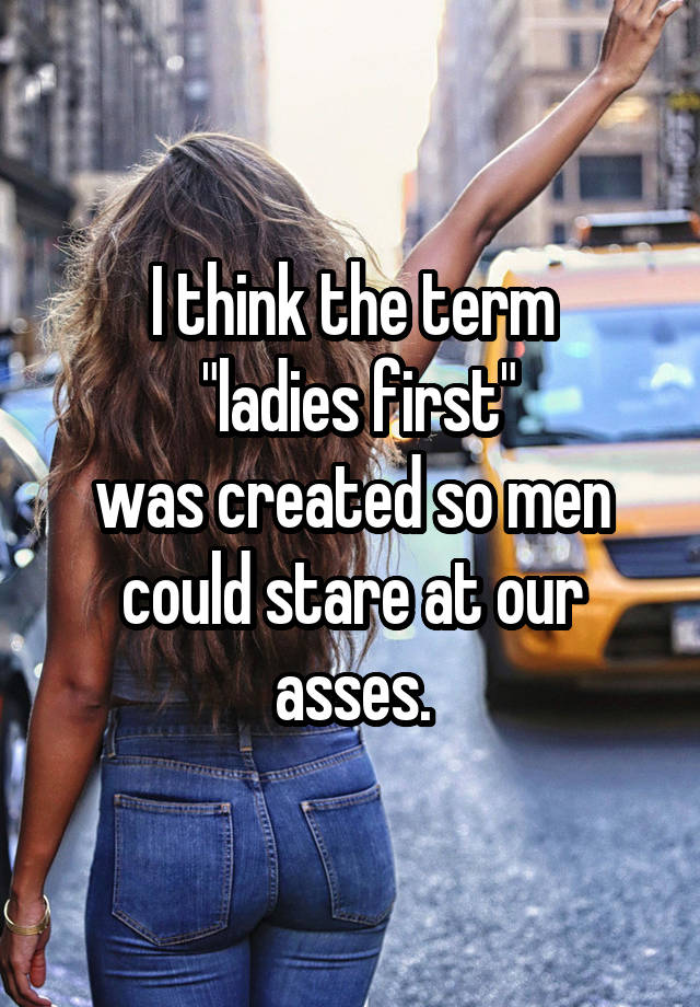 """I think the term  """"ladies first"""" was created so men could stare at our asses."""