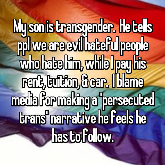 "My son is transgender.  He tells ppl we are evil hateful people who hate him, while I pay his rent, tuition, & car.  I blame media for making a ""persecuted trans"" narrative he feels he has to follow."