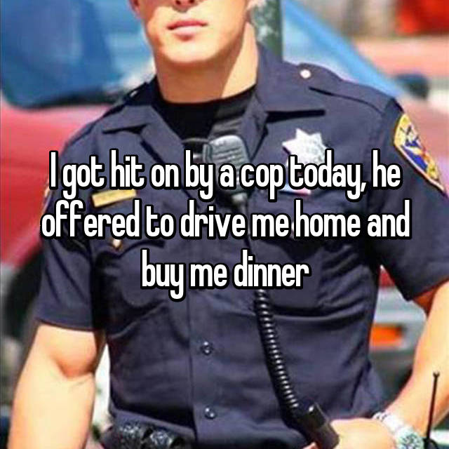 I got hit on by a cop today, he offered to drive me home and buy me dinner