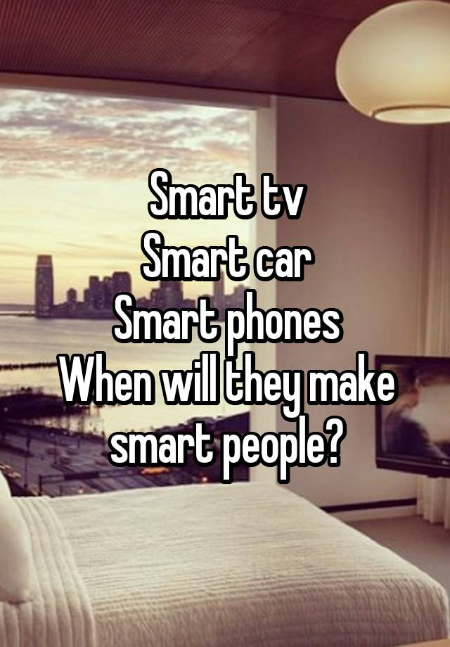 Smart tv Smart car Smart phones When will they make smart people?