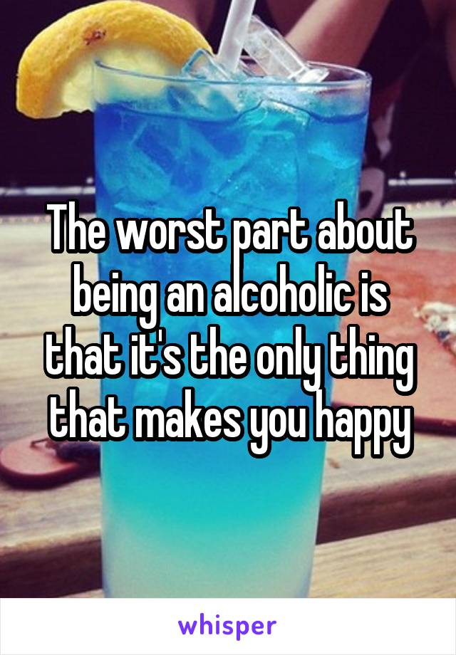 The worst part about being an alcoholic is that it