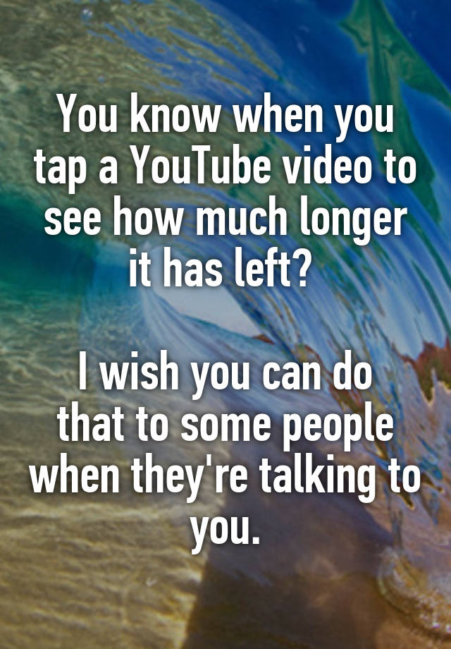 You know when you tap a YouTube video to see how much longer it has left?   I wish you can do that to some people when they're talking to you.