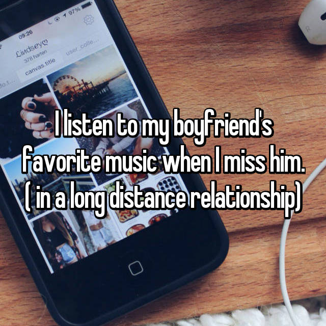 I listen to my boyfriend's favorite music when I miss him. ( in a long distance relationship)