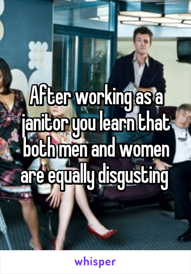 After working as a janitor you learn that both men and women are equally disgusting