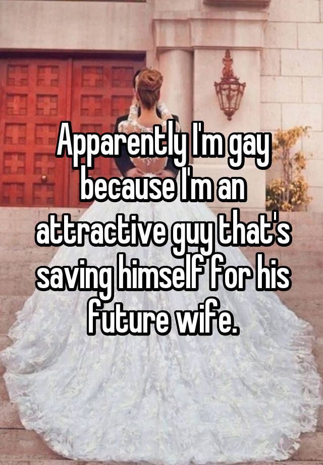 Apparently I'm gay because I'm an attractive guy that's saving himself for his future wife.
