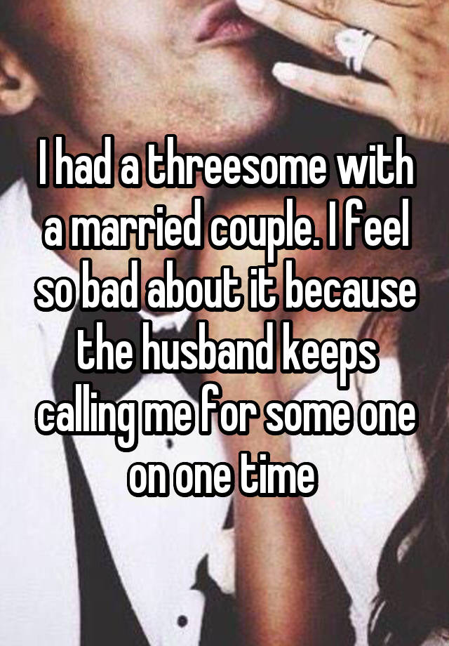 I had a threesome with a married couple. I feel so bad about it because the husband keeps calling me for some one on one time