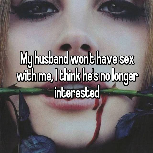 My husband won't have sex with me, I think he's no longer interested