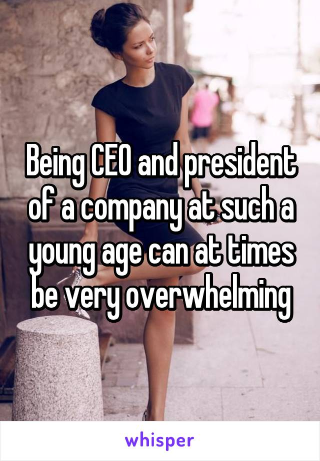 Being CEO and president of a company at such a young age can at times be very overwhelming