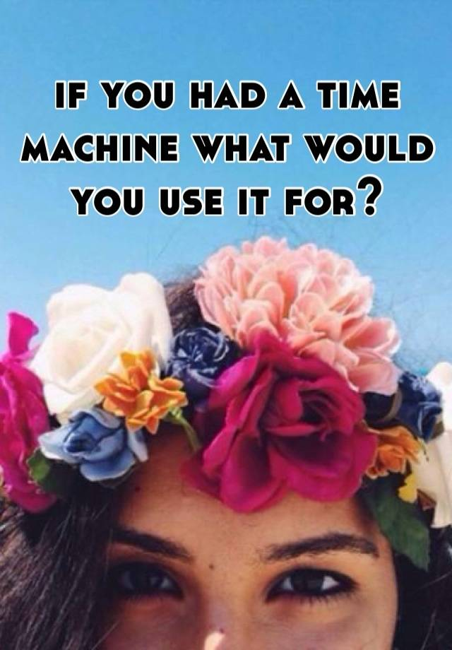 if you had a time machine what would you use it for?