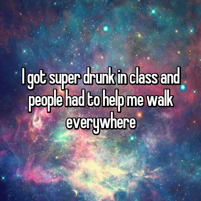 I got super drunk in class and people had to help me walk everywhere