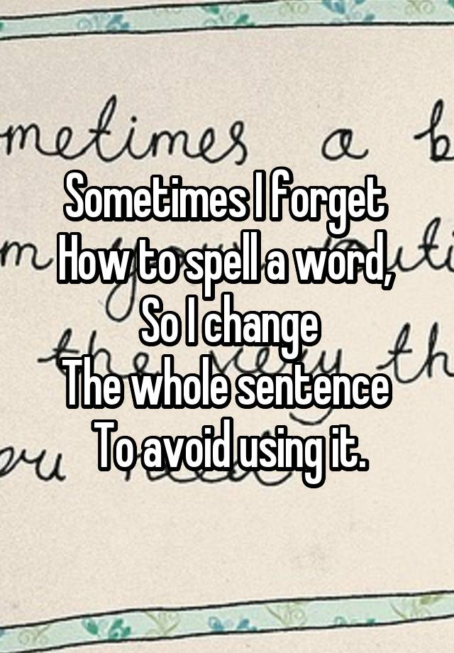 Sometimes I forget  How to spell a word,  So I change The whole sentence  To avoid using it.