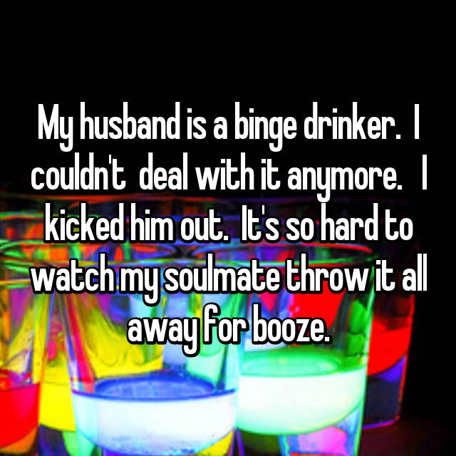 My husband is a binge drinker.  I couldn't  deal with it anymore.   I kicked him out.  It's so hard to watch my soulmate throw it all away for booze.