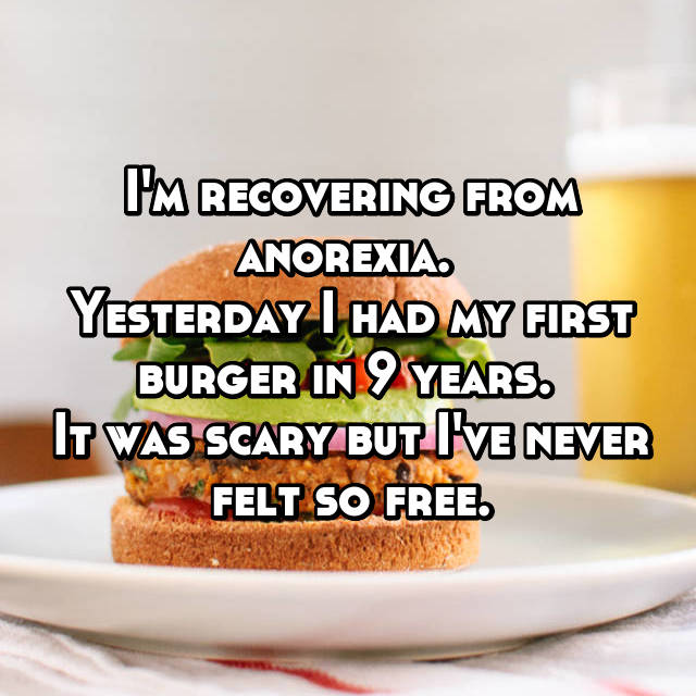 I'm recovering from anorexia.  Yesterday I had my first burger in 9 years.  It was scary but I've never felt so free.